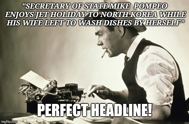 """SECRETARY OF STATE MIKE  POMPEO ENJOYS JET HOLIDAY TO NORTH KOREA WHILE HIS WIFE LEFT TO WASH DISHES BY HERSELF"" PERFECT HEADLINE! 