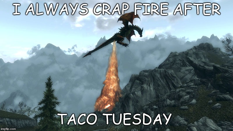 I ALWAYS CRAP FIRE AFTER TACO TUESDAY | image tagged in farting skyrim dragon | made w/ Imgflip meme maker