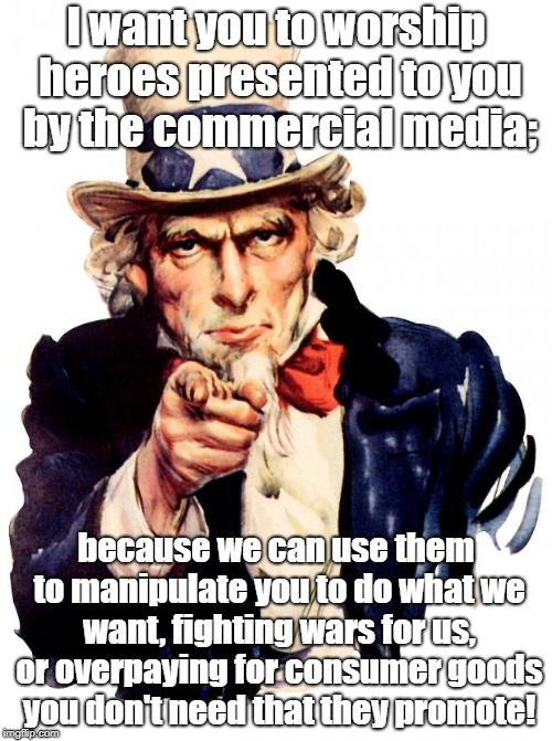 Uncle Sam Wants Hero Worship | I want you to worship heroes presented to you by the commercial media; because we can use them to manipulate you to do what we want, fightin | image tagged in memes,uncle sam,indoctrination,hero worship,biased media | made w/ Imgflip meme maker