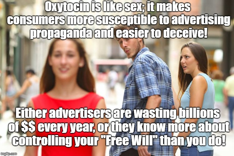 Oxytocin & sex appeal sells garbage! | Oxytocin is like sex; it makes consumers more susceptible to advertising propaganda and easier to deceive! Either advertisers are wasting bi | image tagged in memes,distracted boyfriend,advertising,oxytocin,propaganda | made w/ Imgflip meme maker