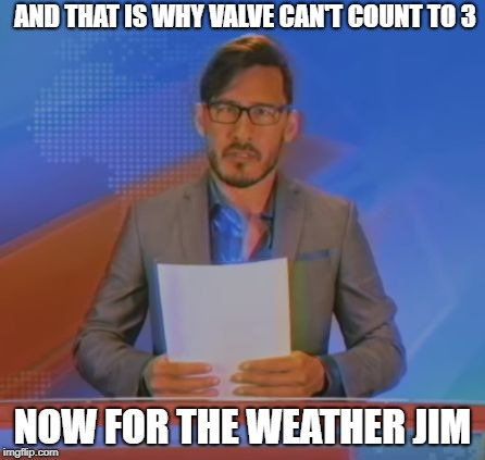 WHY VALVE WHY! | AND THAT IS WHY VALVE CAN'T COUNT TO 3 NOW FOR THE WEATHER JIM | image tagged in and now for the weather,jim,markiplier,memes | made w/ Imgflip meme maker