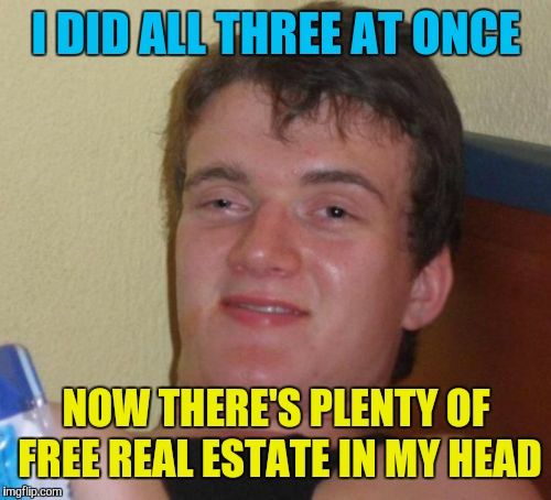 10 Guy Meme | I DID ALL THREE AT ONCE NOW THERE'S PLENTY OF FREE REAL ESTATE IN MY HEAD | image tagged in memes,10 guy | made w/ Imgflip meme maker