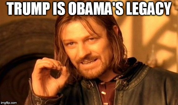 One Does Not Simply Meme | TRUMP IS OBAMA'S LEGACY | image tagged in memes,one does not simply | made w/ Imgflip meme maker