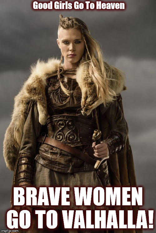 Good Girls Go To Heaven. Brave Women Go To Valhalla | Good Girls Go To Heaven BRAVE WOMEN GO TO VALHALLA! | image tagged in vikings,odin,thor,pagans,warriors,heaven | made w/ Imgflip meme maker