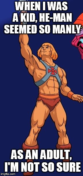 He man | WHEN I WAS A KID, HE-MAN SEEMED SO MANLY AS AN ADULT, I'M NOT SO SURE | image tagged in he man | made w/ Imgflip meme maker