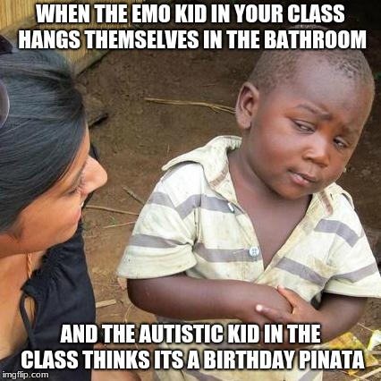 Third World Skeptical Kid Meme | WHEN THE EMO KID IN YOUR CLASS HANGS THEMSELVES IN THE BATHROOM AND THE AUTISTIC KID IN THE CLASS THINKS ITS A BIRTHDAY PINATA | image tagged in memes,third world skeptical kid | made w/ Imgflip meme maker