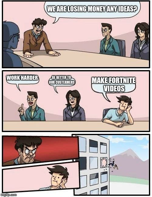 Boardroom Meeting Suggestion Meme | WE ARE LOSING MONEY ANY IDEAS? WORK HARDER BE BETTER TO OUR CUSTERMERS MAKE FORTNITE VIDEOS | image tagged in memes,boardroom meeting suggestion | made w/ Imgflip meme maker
