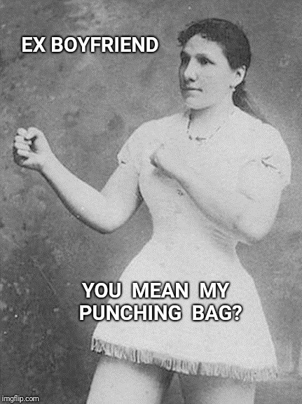 EX BOYFRIEND YOU  MEAN  MY  PUNCHING  BAG? | image tagged in ex boyfriend,overly manly woman,punch | made w/ Imgflip meme maker