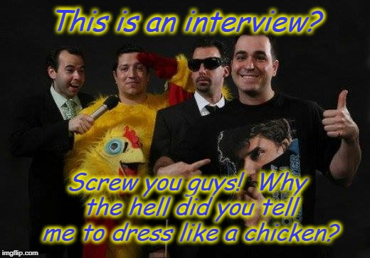 Screw you | This is an interview? Screw you guys!  Why the hell did you tell me to dress like a chicken? | image tagged in impracticaljokers | made w/ Imgflip meme maker