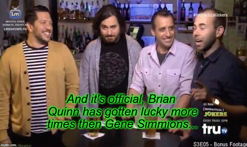 Quinn vs Simmons | And it's official, Brian Quinn has gotten lucky more times then Gene Simmions... | image tagged in impracticaljokers | made w/ Imgflip meme maker