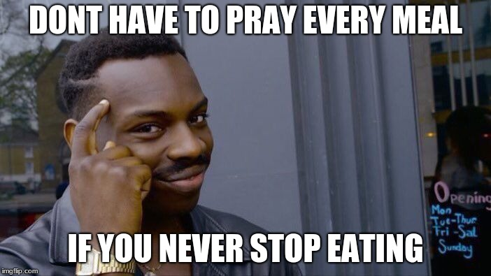 Roll Safe Think About It Meme | DONT HAVE TO PRAY EVERY MEAL IF YOU NEVER STOP EATING | image tagged in memes,roll safe think about it | made w/ Imgflip meme maker