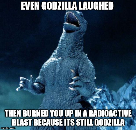 EVEN GODZILLA LAUGHED THEN BURNED YOU UP IN A RADIOACTIVE BLAST BECAUSE ITS STILL GODZILLA | made w/ Imgflip meme maker