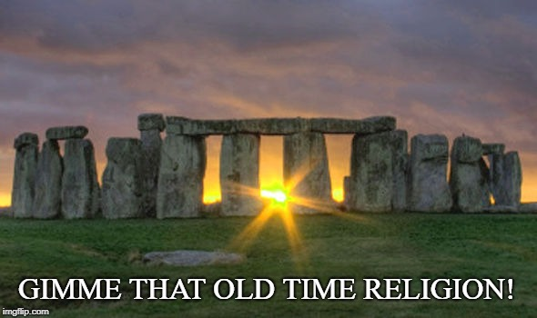 Old Time Religion | GIMME THAT OLD TIME RELIGION! | image tagged in stonehenge winter solstice,old time religion | made w/ Imgflip meme maker