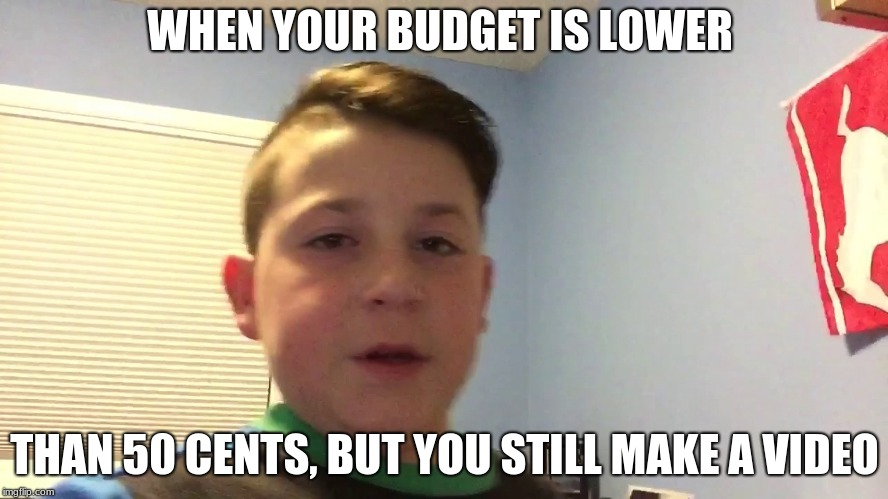 WHEN YOUR BUDGET IS LOWER THAN 50 CENTS, BUT YOU STILL MAKE A VIDEO | image tagged in memes,boogers,cringe,blog | made w/ Imgflip meme maker