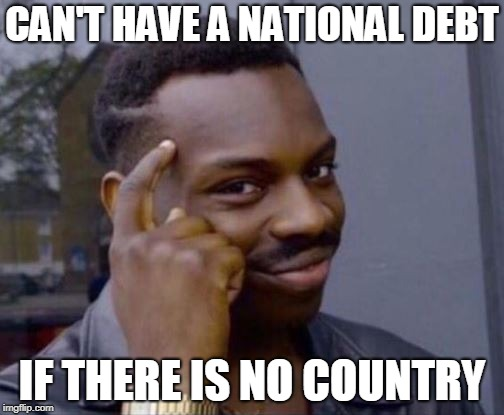 National Debt | CAN'T HAVE A NATIONAL DEBT IF THERE IS NO COUNTRY | image tagged in smart guy | made w/ Imgflip meme maker