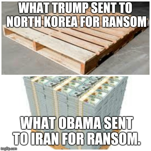 Trump Vs Obama dealing with terrorist | WHAT TRUMP SENT TO NORTH KOREA FOR RANSOM WHAT OBAMA SENT TO IRAN FOR RANSOM. | image tagged in funny memes,political meme | made w/ Imgflip meme maker