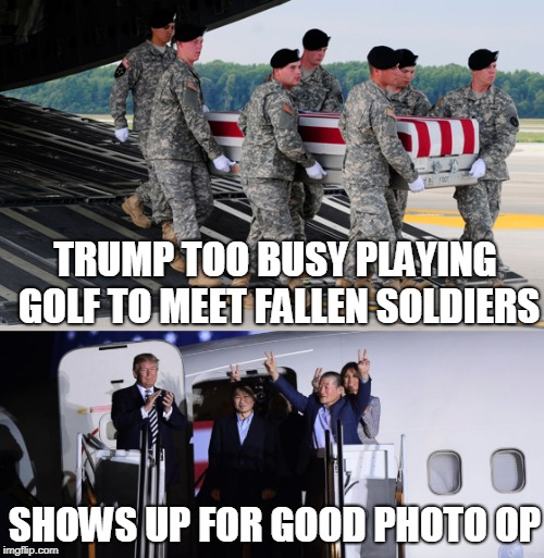 He's a draft dodger coward. | TRUMP TOO BUSY PLAYING GOLF TO MEET FALLEN SOLDIERS SHOWS UP FOR GOOD PHOTO OP | image tagged in trump,coward | made w/ Imgflip meme maker