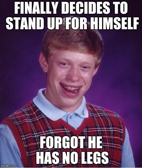 Bad Luck Brian Meme | FINALLY DECIDES TO STAND UP FOR HIMSELF FORGOT HE HAS NO LEGS | image tagged in memes,bad luck brian | made w/ Imgflip meme maker