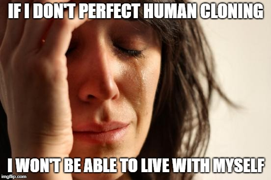 First World Problems | IF I DON'T PERFECT HUMAN CLONING I WON'T BE ABLE TO LIVE WITH MYSELF | image tagged in memes,first world problems,trhtimmy | made w/ Imgflip meme maker