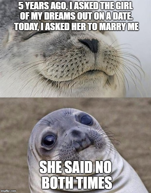 3rd try's a charm |  5 YEARS AGO, I ASKED THE GIRL OF MY DREAMS OUT ON A DATE. TODAY, I ASKED HER TO MARRY ME; SHE SAID NO BOTH TIMES | image tagged in memes,short satisfaction vs truth,trhtimmy | made w/ Imgflip meme maker
