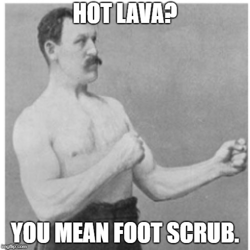 Hawaii...meet overly manly man. | HOT LAVA? YOU MEAN FOOT SCRUB. | image tagged in memes,overly manly man,funny,funny memes | made w/ Imgflip meme maker