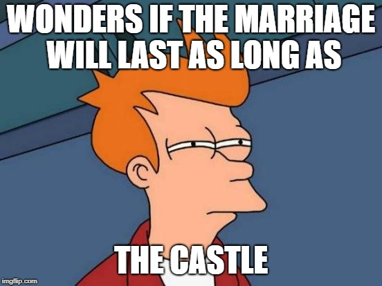 Futurama Fry Meme | WONDERS IF THE MARRIAGE WILL LAST AS LONG AS THE CASTLE | image tagged in memes,futurama fry | made w/ Imgflip meme maker