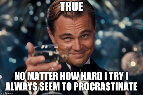 Leonardo Dicaprio Cheers Meme | TRUE NO MATTER HOW HARD I TRY I ALWAYS SEEM TO PROCRASTINATE | image tagged in memes,leonardo dicaprio cheers | made w/ Imgflip meme maker
