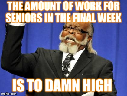 Too Damn High Meme | THE AMOUNT OF WORK FOR SENIORS IN THE FINAL WEEK IS TO DAMN HIGH | image tagged in memes,too damn high | made w/ Imgflip meme maker
