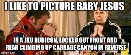 Praying Ricky Bobby | I LIKE TO PICTURE BABY JESUS IN A JKU RUBICON, LOCKED OUT FRONT AND REAR CLIMBING UP CARNAGE CANYON IN REVERSE | image tagged in praying ricky bobby | made w/ Imgflip meme maker