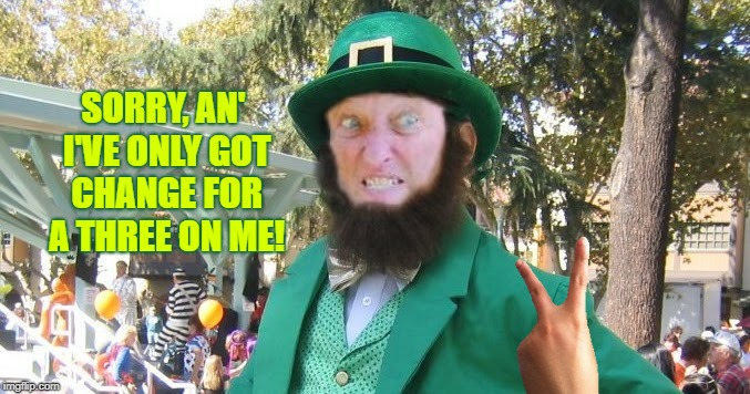 the leprechaun bird | SORRY, AN' I'VE ONLY GOT CHANGE FOR A THREE ON ME! | image tagged in double the prod,lucky flip,sterotype | made w/ Imgflip meme maker