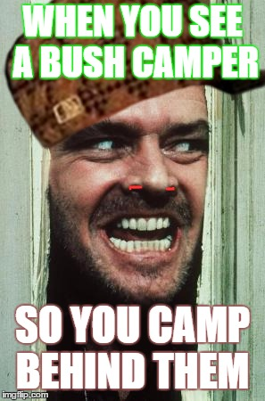 Heres Johnny | WHEN YOU SEE A BUSH CAMPER SO YOU CAMP BEHIND THEM | image tagged in memes,heres johnny,scumbag | made w/ Imgflip meme maker