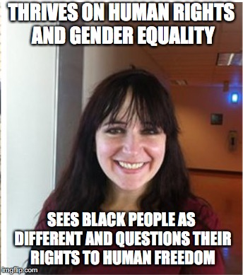 Sarah Braasch | THRIVES ON HUMAN RIGHTS AND GENDER EQUALITY SEES BLACK PEOPLE AS DIFFERENT AND QUESTIONS THEIR RIGHTS TO HUMAN FREEDOM | image tagged in human rights,racism,no racism,sarah branch | made w/ Imgflip meme maker