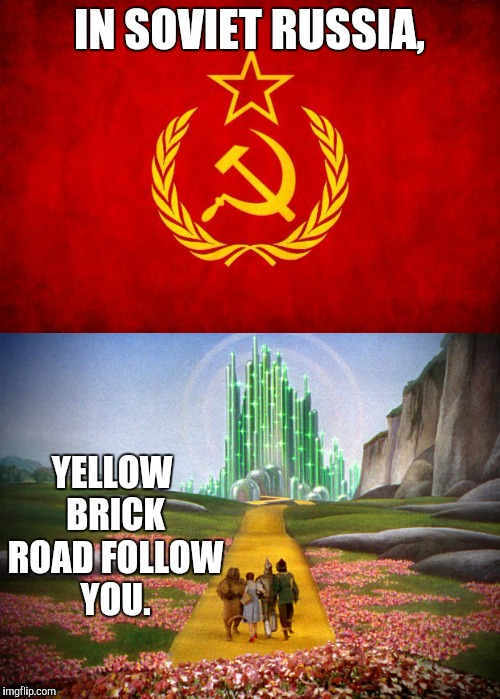 We're not in Mother Russia anymore... | IN SOVIET RUSSIA, YELLOW BRICK ROAD FOLLOW YOU. | image tagged in memes,funny,in soviet russia,wizard of oz | made w/ Imgflip meme maker