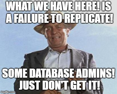 We Have Here is a Failure to Replicate! | WHAT WE HAVE HERE! IS A FAILURE TO REPLICATE! SOME DATABASE ADMINS! JUST DON'T GET IT! | image tagged in cool hand luke - failure to communicate,dba,funny | made w/ Imgflip meme maker
