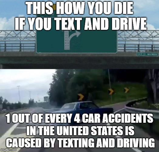 Left Exit 12 Off Ramp Meme | THIS HOW YOU DIE IF YOU TEXT AND DRIVE 1 OUT OF EVERY 4 CAR ACCIDENTS IN THE UNITED STATES IS CAUSED BY TEXTING AND DRIVING | image tagged in memes,left exit 12 off ramp | made w/ Imgflip meme maker