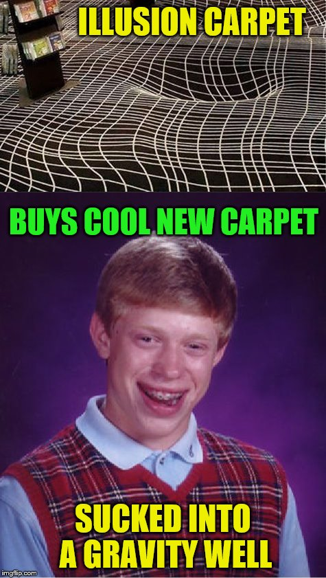Bad Luck Brian Week (May 7-11 An i_make_memez_now Event) | ILLUSION CARPET SUCKED INTO A GRAVITY WELL BUYS COOL NEW CARPET | image tagged in memes,bad luck brian,carpet,optical illusion,gravity | made w/ Imgflip meme maker
