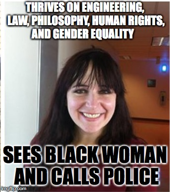 Sarah Braasch 2 | THRIVES ON ENGINEERING, LAW, PHILOSOPHY, HUMAN RIGHTS, AND GENDER EQUALITY SEES BLACK WOMAN AND CALLS POLICE | image tagged in sarah braasch,racism,noracism,yaleracism,yalewhileblack,nappingwhileblack | made w/ Imgflip meme maker