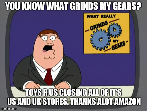 Peter Griffin News | YOU KNOW WHAT GRINDS MY GEARS? TOYS R US CLOSING ALL OF IT'S US AND UK STORES. THANKS ALOT AMAZON | image tagged in memes,peter griffin news,toys r us,amazon | made w/ Imgflip meme maker
