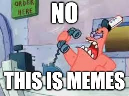 NO THIS IS PATRICK | NO THIS IS MEMES | image tagged in no this is patrick | made w/ Imgflip meme maker