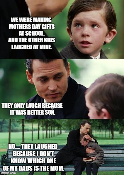 Finding Neverland Meme | WE WERE MAKING MOTHERS DAY GIFTS AT SCHOOL, AND THE OTHER KIDS LAUGHED AT MINE. THEY ONLY LAUGH BECAUSE IT WAS BETTER SON, NO.... THEY LAUGH | image tagged in memes,finding neverland | made w/ Imgflip meme maker