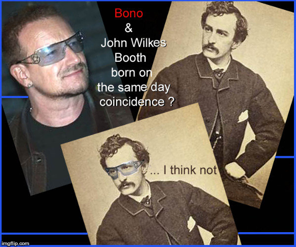 BONO & John Wilkes Booth's Birthdays | image tagged in bono,john wilkes booth,birthday,politics lol,lol so funny,funny memes | made w/ Imgflip meme maker