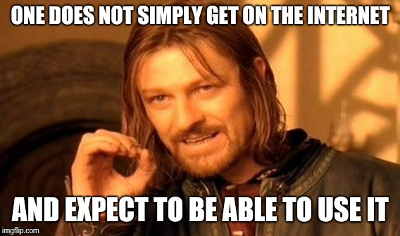 One Does Not Simply Meme | ONE DOES NOT SIMPLY GET ON THE INTERNET AND EXPECT TO BE ABLE TO USE IT | image tagged in memes,one does not simply | made w/ Imgflip meme maker