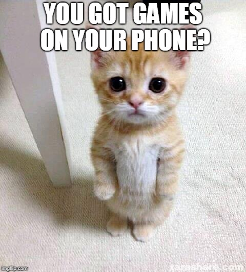 Cute Cat Meme | YOU GOT GAMES ON YOUR PHONE? | image tagged in memes,cute cat | made w/ Imgflip meme maker