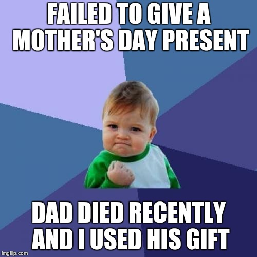 Success Kid Meme | FAILED TO GIVE A MOTHER'S DAY PRESENT DAD DIED RECENTLY AND I USED HIS GIFT | image tagged in memes,success kid | made w/ Imgflip meme maker