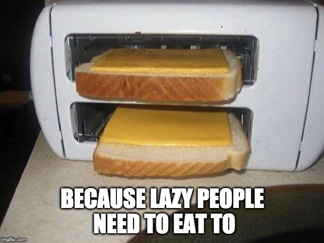 Lick hack? | BECAUSE LAZY PEOPLE NEED TO EAT TO | image tagged in life hack,grilled cheese,lazy | made w/ Imgflip meme maker