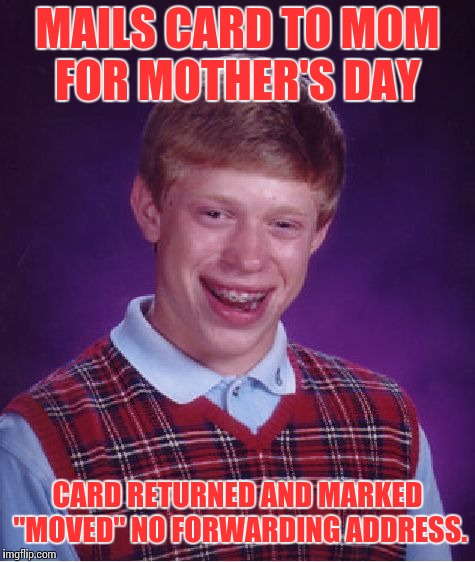 "Bad Luck Brian Week (May 7-11 An i_make_memez_now Event) | MAILS CARD TO MOM FOR MOTHER'S DAY CARD RETURNED AND MARKED ""MOVED"" NO FORWARDING ADDRESS. 