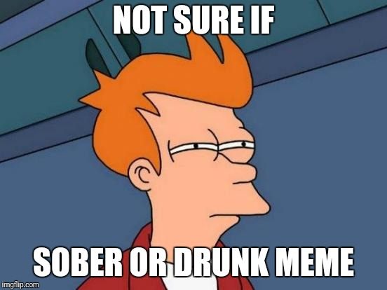 Futurama Fry Meme | NOT SURE IF SOBER OR DRUNK MEME | image tagged in memes,futurama fry | made w/ Imgflip meme maker