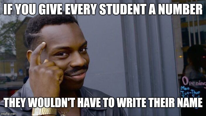 Roll Safe Think About It Meme | IF YOU GIVE EVERY STUDENT A NUMBER THEY WOULDN'T HAVE TO WRITE THEIR NAME | image tagged in memes,roll safe think about it | made w/ Imgflip meme maker