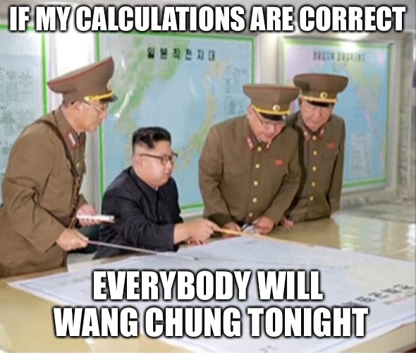 Everybody | IF MY CALCULATIONS ARE CORRECT EVERYBODY WILL WANG CHUNG TONIGHT | image tagged in memes,kim jong un,wang chung,tonight,everybody | made w/ Imgflip meme maker