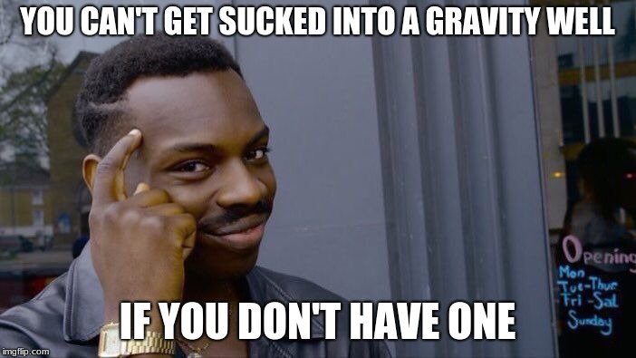 YOU CAN'T GET SUCKED INTO A GRAVITY WELL IF YOU DON'T HAVE ONE | image tagged in memes,roll safe think about it | made w/ Imgflip meme maker